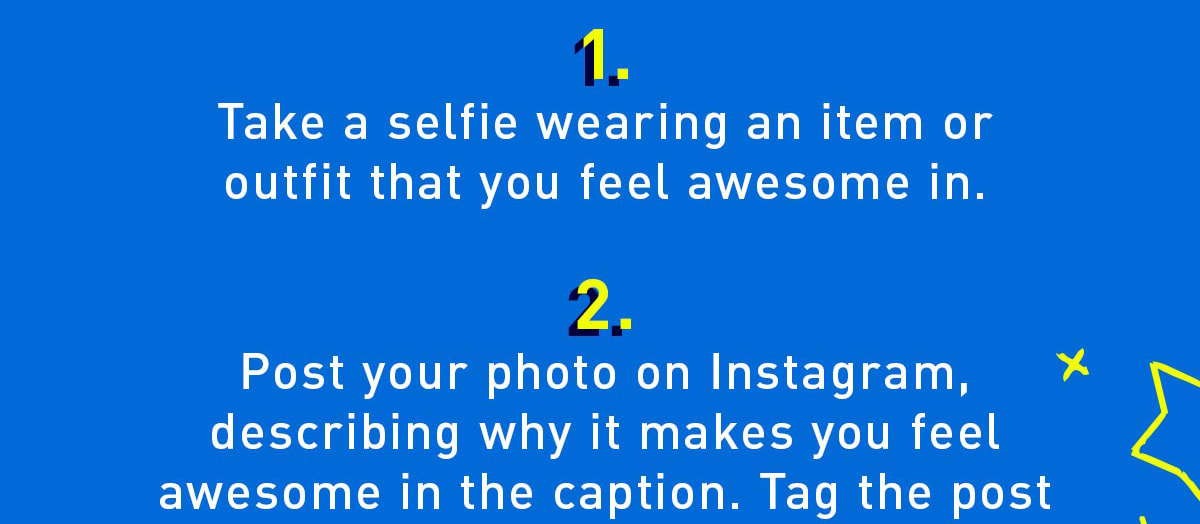 1. Take a selfie wearing an item or outfit that you feel awesome in. 2. Post your photo on instagram.